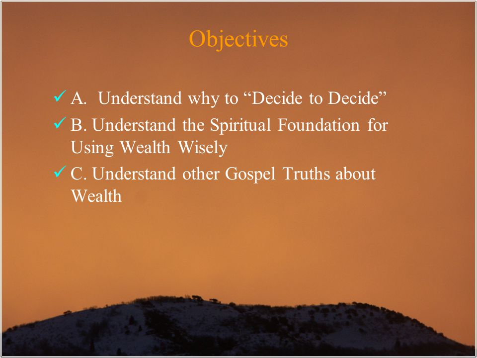"Objectives A. Understand why to ""Decide to Decide"" B. Understand the Spiritual Foundation for Using Wealth Wisely C. Understand other Gospel Truths ab"