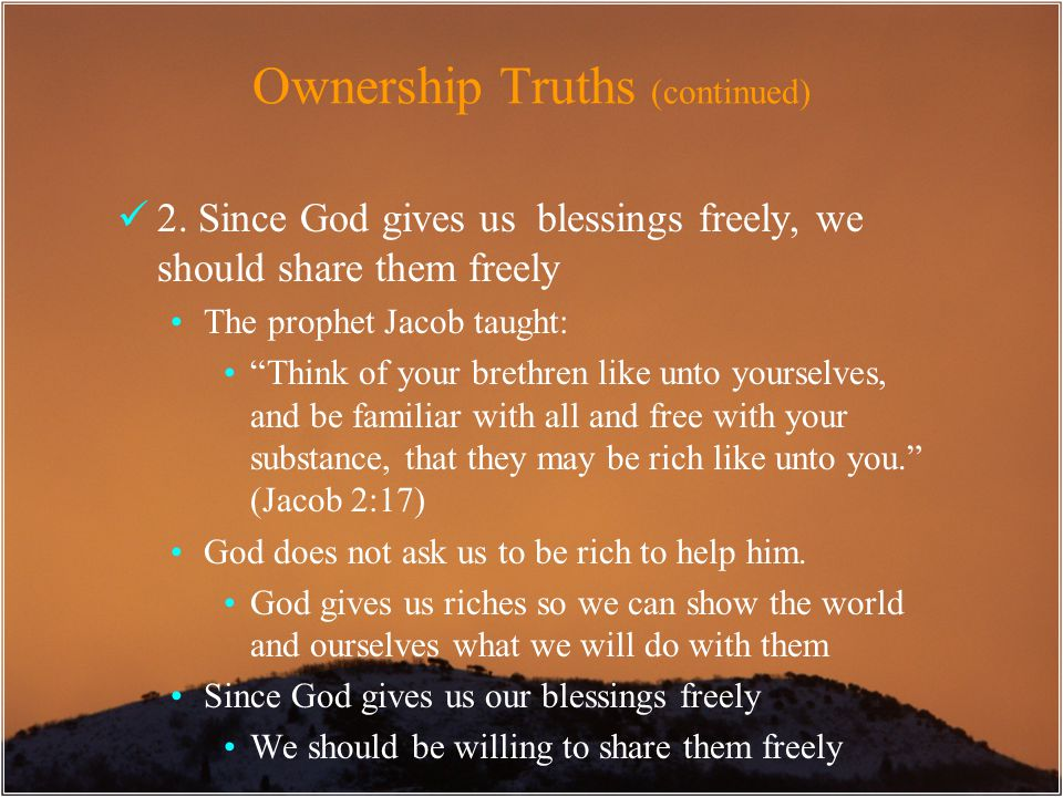 "Ownership Truths (continued) 2. Since God gives us blessings freely, we should share them freely The prophet Jacob taught: ""Think of your brethren lik"