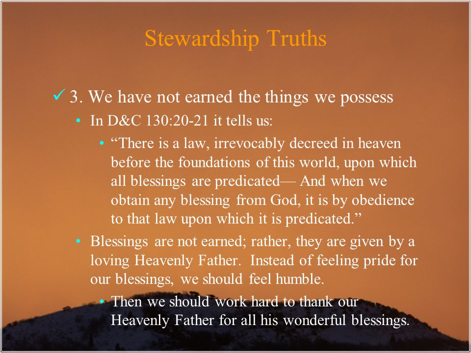 "Stewardship Truths 3. We have not earned the things we possess In D&C 130:20-21 it tells us: ""There is a law, irrevocably decreed in heaven before the"