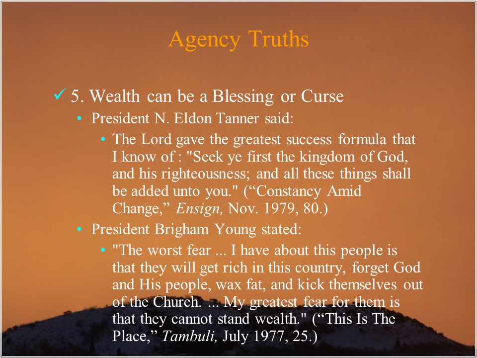 Agency Truths 5. Wealth can be a Blessing or Curse President N. Eldon Tanner said: The Lord gave the greatest success formula that I know of :