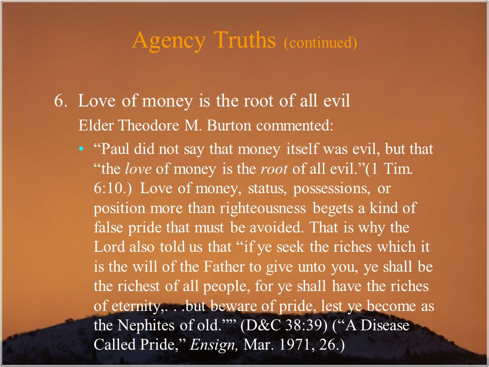 "Agency Truths (continued) 6. Love of money is the root of all evil Elder Theodore M. Burton commented: ""Paul did not say that money itself was evil, b"