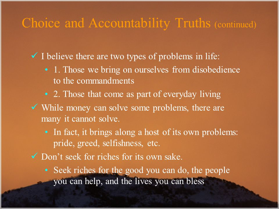 Choice and Accountability Truths (continued) I believe there are two types of problems in life: 1. Those we bring on ourselves from disobedience to th