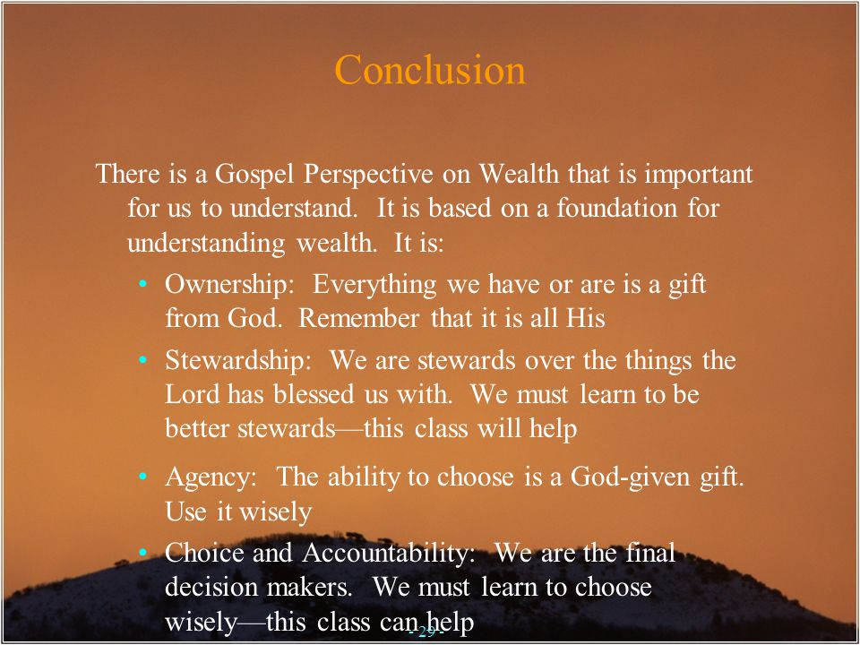 Conclusion There is a Gospel Perspective on Wealth that is important for us to understand. It is based on a foundation for understanding wealth. It is