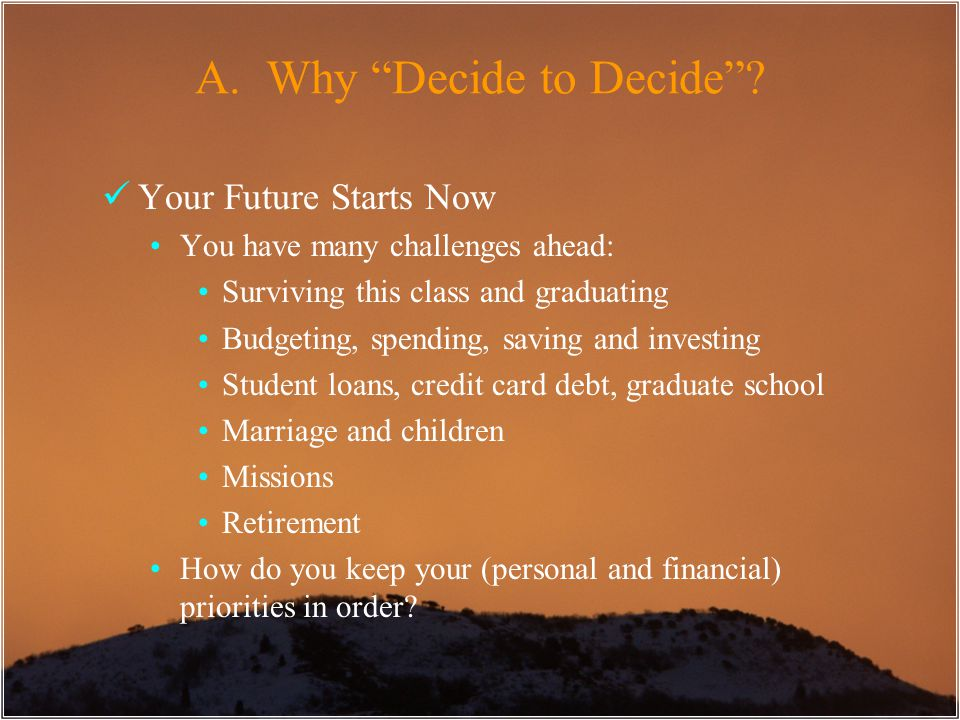 "A. Why ""Decide to Decide""? Your Future Starts Now You have many challenges ahead: Surviving this class and graduating Budgeting, spending, saving and"