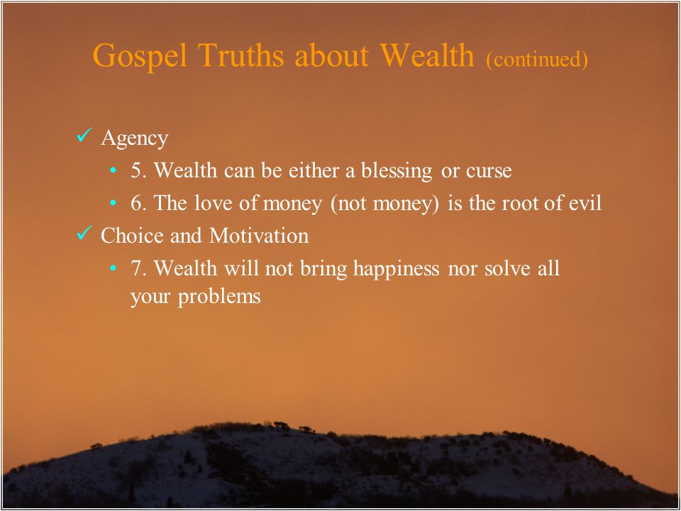 Gospel Truths about Wealth (continued) Agency 5. Wealth can be either a blessing or curse 6. The love of money (not money) is the root of evil Choice