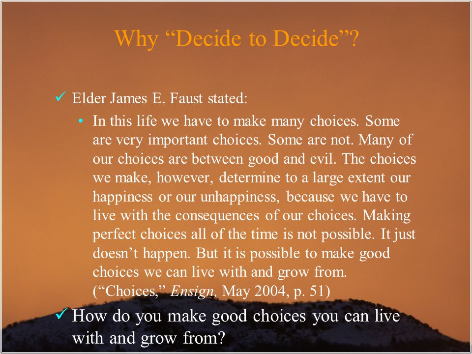 "Why ""Decide to Decide""? Elder James E. Faust stated: In this life we have to make many choices. Some are very important choices. Some are not. Many of"