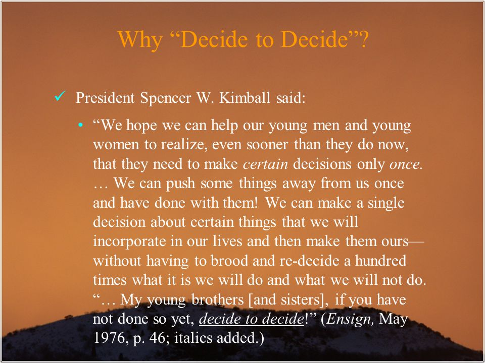"Why ""Decide to Decide""? President Spencer W. Kimball said: ""We hope we can help our young men and young women to realize, even sooner than they do now"