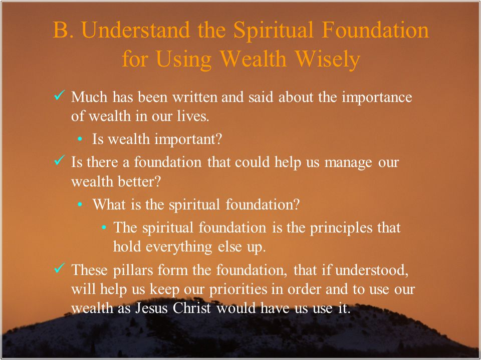 Much has been written and said about the importance of wealth in our lives. Is wealth important? Is there a foundation that could help us manage our w
