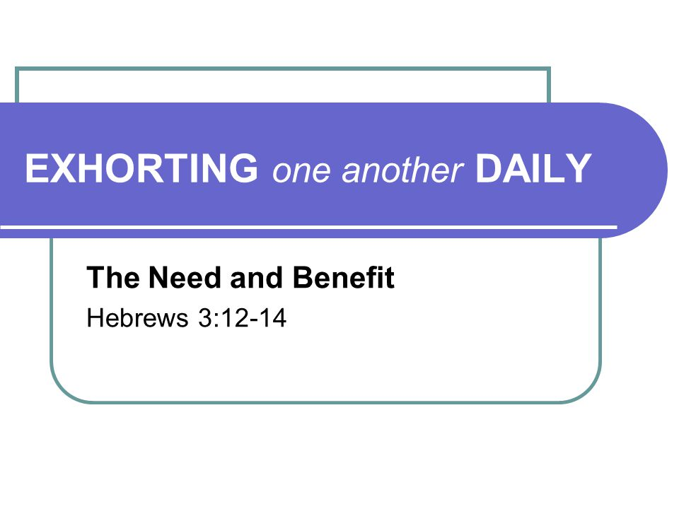 EXHORTING one another DAILY The Need and Benefit Hebrews 3:12-14