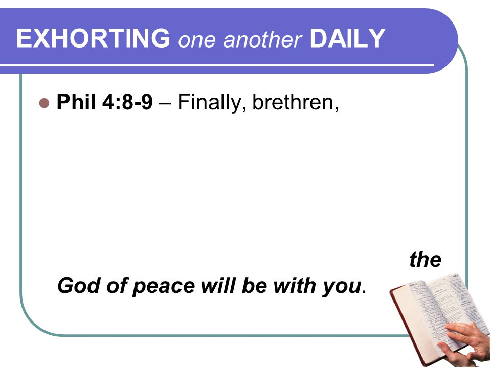 EXHORTING one another DAILY Phil 4:8-9 – Finally, brethren, whatever things are true, noble, just, pure, lovely, of good report, if there is any virtue and if there is anything praiseworthy — meditate on these things.