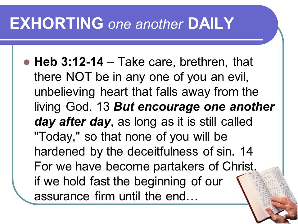 EXHORTING one another DAILY Heb 3:12-14 – Take care, brethren, that there NOT be in any one of you an evil, unbelieving heart that falls away from the living God.