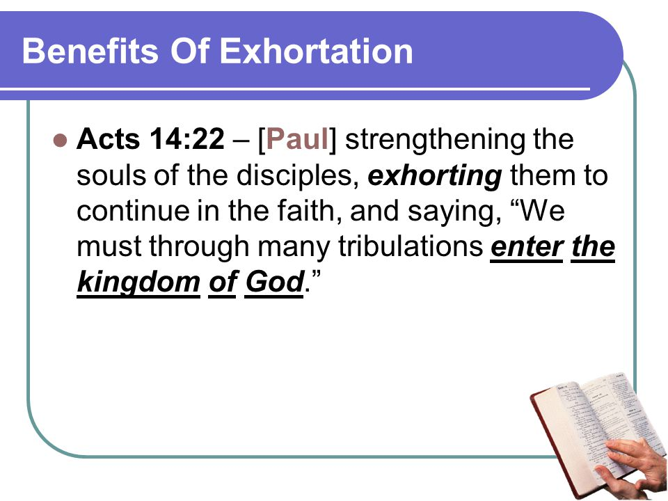 Benefits Of Exhortation Acts 14:22 – [Paul] strengthening the souls of the disciples, exhorting them to continue in the faith, and saying, We must through many tribulations enter the kingdom of God.