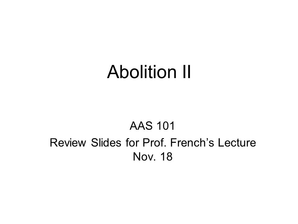 Abolition II AAS 101 Review Slides for Prof. French's Lecture Nov. 18