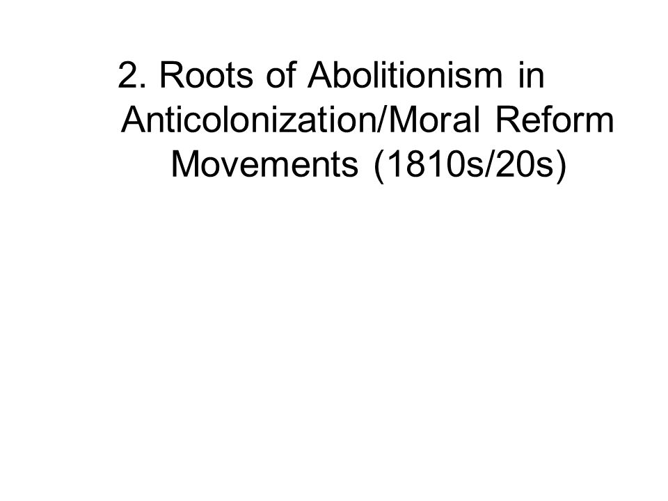 2. Roots of Abolitionism in Anticolonization/Moral Reform Movements (1810s/20s)