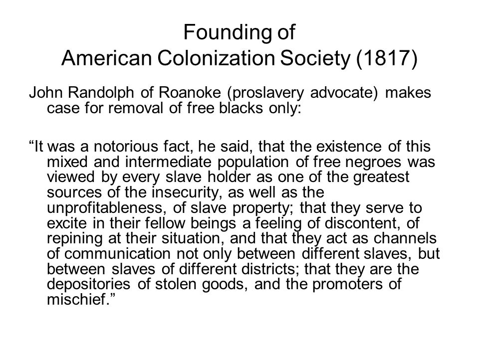 Founding of American Colonization Society (1817) John Randolph of Roanoke (proslavery advocate) makes case for removal of free blacks only: It was a notorious fact, he said, that the existence of this mixed and intermediate population of free negroes was viewed by every slave holder as one of the greatest sources of the insecurity, as well as the unprofitableness, of slave property; that they serve to excite in their fellow beings a feeling of discontent, of repining at their situation, and that they act as channels of communication not only between different slaves, but between slaves of different districts; that they are the depositories of stolen goods, and the promoters of mischief.