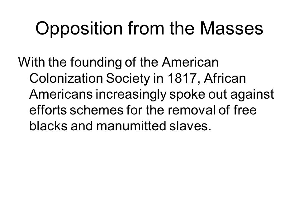 Opposition from the Masses With the founding of the American Colonization Society in 1817, African Americans increasingly spoke out against efforts schemes for the removal of free blacks and manumitted slaves.