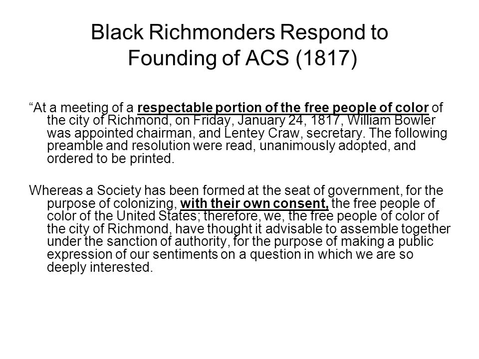 Black Richmonders Respond to Founding of ACS (1817) At a meeting of a respectable portion of the free people of color of the city of Richmond, on Friday, January 24, 1817, William Bowler was appointed chairman, and Lentey Craw, secretary.