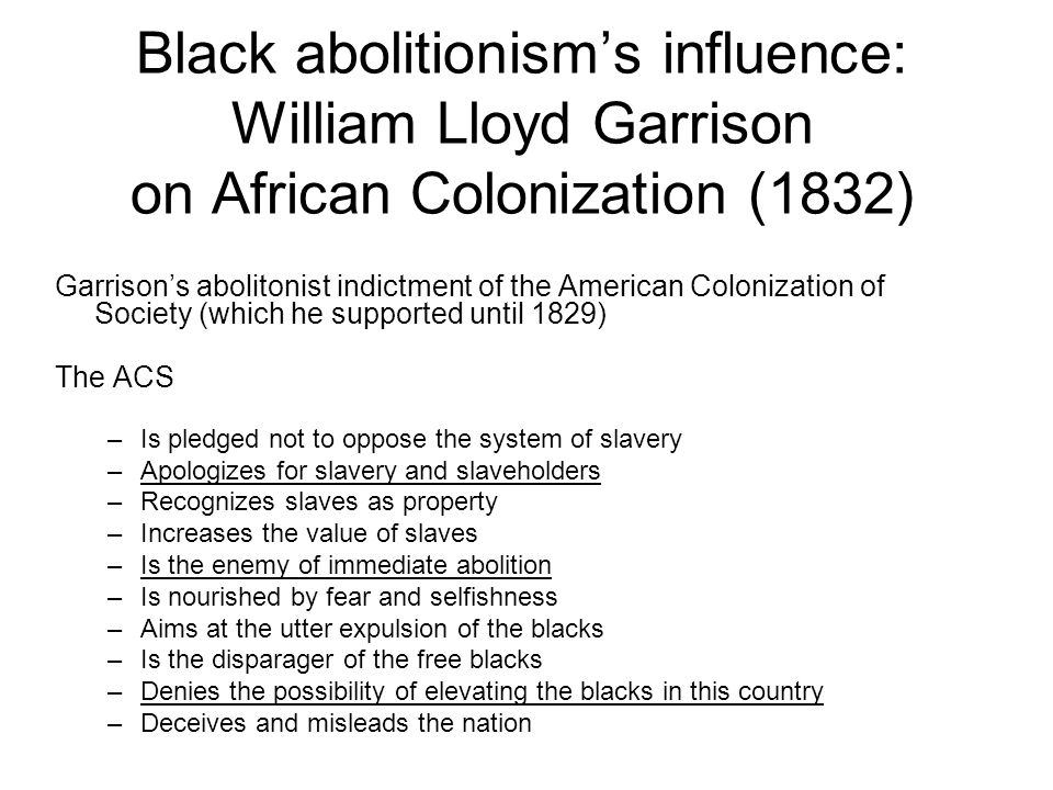 Black abolitionism's influence: William Lloyd Garrison on African Colonization (1832) Garrison's abolitonist indictment of the American Colonization of Society (which he supported until 1829) The ACS –Is pledged not to oppose the system of slavery –Apologizes for slavery and slaveholders –Recognizes slaves as property –Increases the value of slaves –Is the enemy of immediate abolition –Is nourished by fear and selfishness –Aims at the utter expulsion of the blacks –Is the disparager of the free blacks –Denies the possibility of elevating the blacks in this country –Deceives and misleads the nation