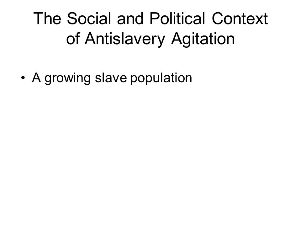 The Social and Political Context of Antislavery Agitation A growing slave population