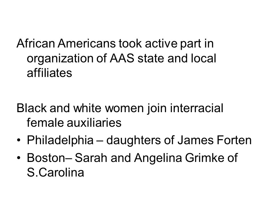 African Americans took active part in organization of AAS state and local affiliates Black and white women join interracial female auxiliaries Philadelphia – daughters of James Forten Boston– Sarah and Angelina Grimke of S.Carolina