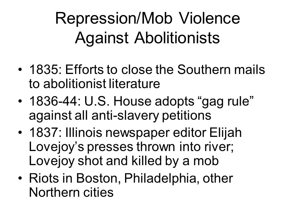 Repression/Mob Violence Against Abolitionists 1835: Efforts to close the Southern mails to abolitionist literature 1836-44: U.S.