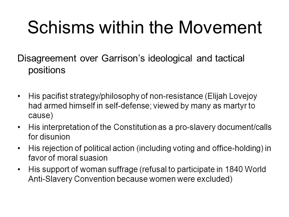 Schisms within the Movement Disagreement over Garrison's ideological and tactical positions His pacifist strategy/philosophy of non-resistance (Elijah Lovejoy had armed himself in self-defense; viewed by many as martyr to cause) His interpretation of the Constitution as a pro-slavery document/calls for disunion His rejection of political action (including voting and office-holding) in favor of moral suasion His support of woman suffrage (refusal to participate in 1840 World Anti-Slavery Convention because women were excluded)
