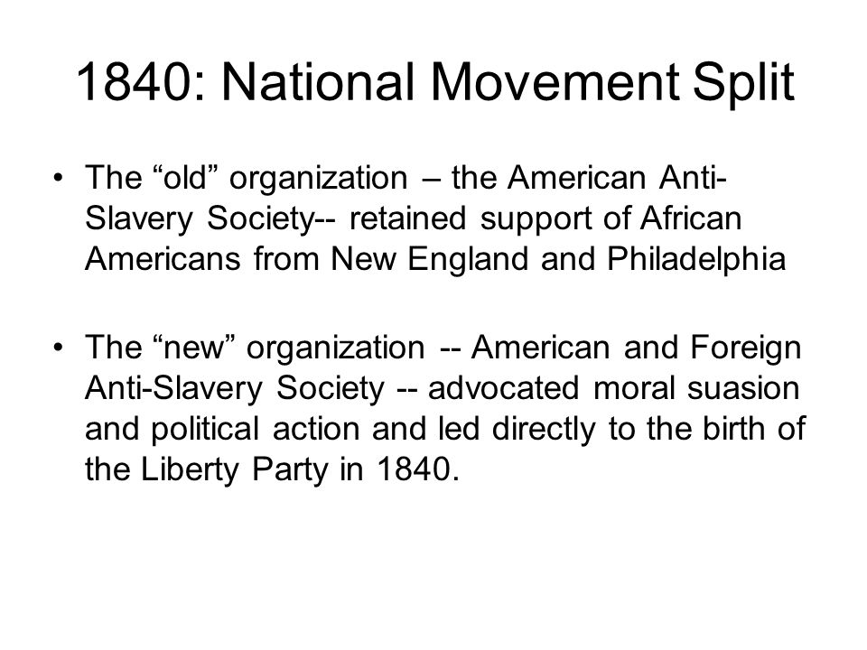 1840: National Movement Split The old organization – the American Anti- Slavery Society-- retained support of African Americans from New England and Philadelphia The new organization -- American and Foreign Anti-Slavery Society -- advocated moral suasion and political action and led directly to the birth of the Liberty Party in 1840.