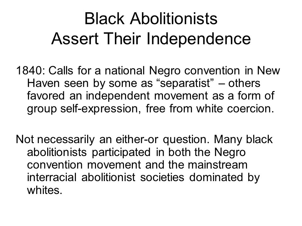 Black Abolitionists Assert Their Independence 1840: Calls for a national Negro convention in New Haven seen by some as separatist – others favored an independent movement as a form of group self-expression, free from white coercion.