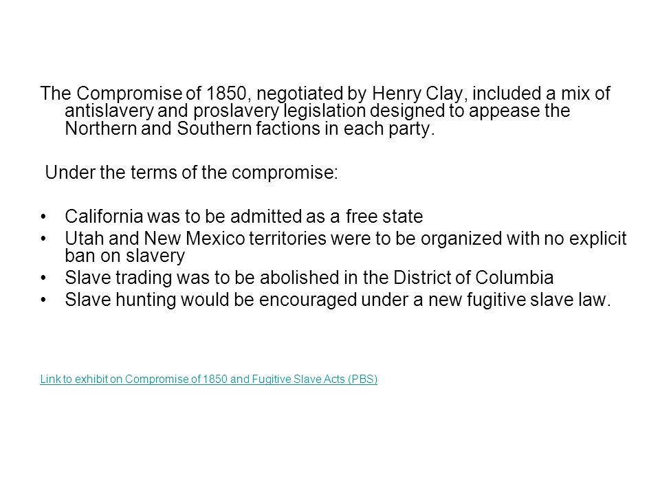 The Compromise of 1850, negotiated by Henry Clay, included a mix of antislavery and proslavery legislation designed to appease the Northern and Southern factions in each party.