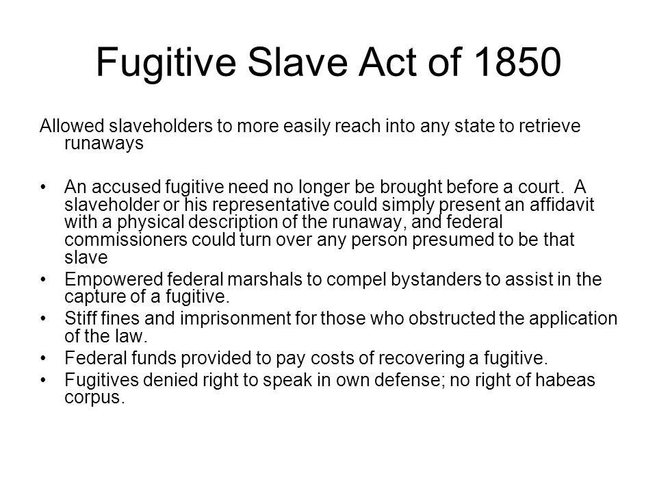 Fugitive Slave Act of 1850 Allowed slaveholders to more easily reach into any state to retrieve runaways An accused fugitive need no longer be brought before a court.