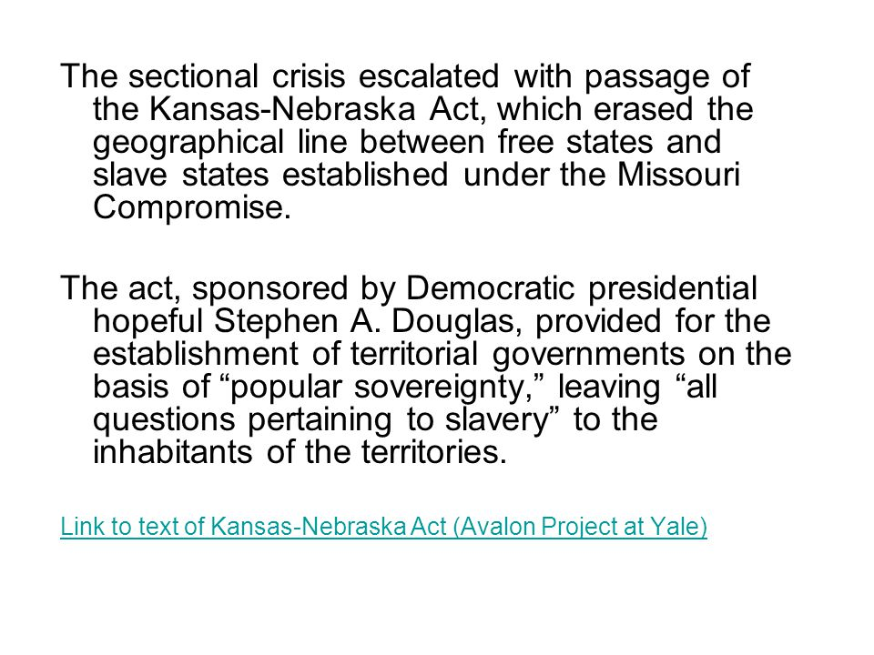 The sectional crisis escalated with passage of the Kansas-Nebraska Act, which erased the geographical line between free states and slave states established under the Missouri Compromise.