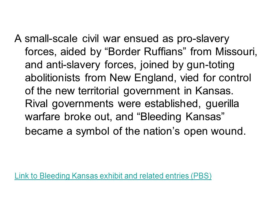 A small-scale civil war ensued as pro-slavery forces, aided by Border Ruffians from Missouri, and anti-slavery forces, joined by gun-toting abolitionists from New England, vied for control of the new territorial government in Kansas.