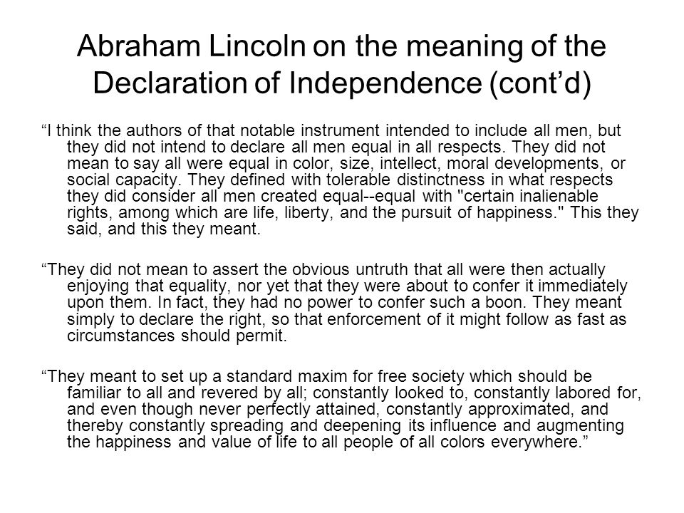 Abraham Lincoln on the meaning of the Declaration of Independence (cont'd) I think the authors of that notable instrument intended to include all men, but they did not intend to declare all men equal in all respects.