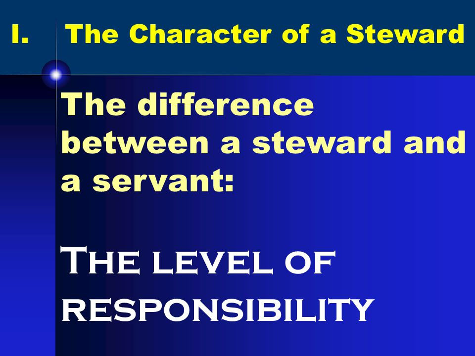 I. The Character of a Steward The difference between a steward and a servant: The level of responsibility
