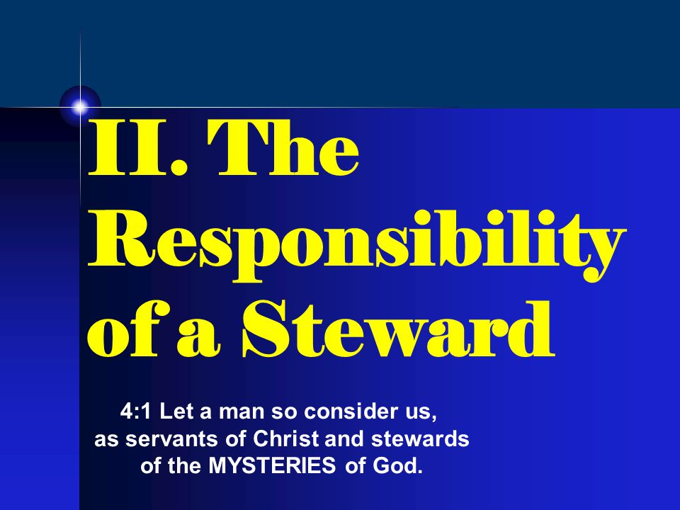 II. The Responsibility of a Steward 4:1 Let a man so consider us, as servants of Christ and stewards of the MYSTERIES of God.