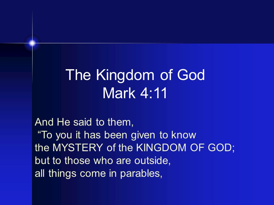 The Kingdom of God Mark 4:11 And He said to them, To you it has been given to know the MYSTERY of the KINGDOM OF GOD; but to those who are outside, all things come in parables,