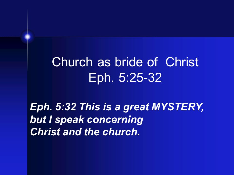 Church as bride of Christ Eph. 5:25-32 Eph. 5:32 This is a great MYSTERY, but I speak concerning Christ and the church.