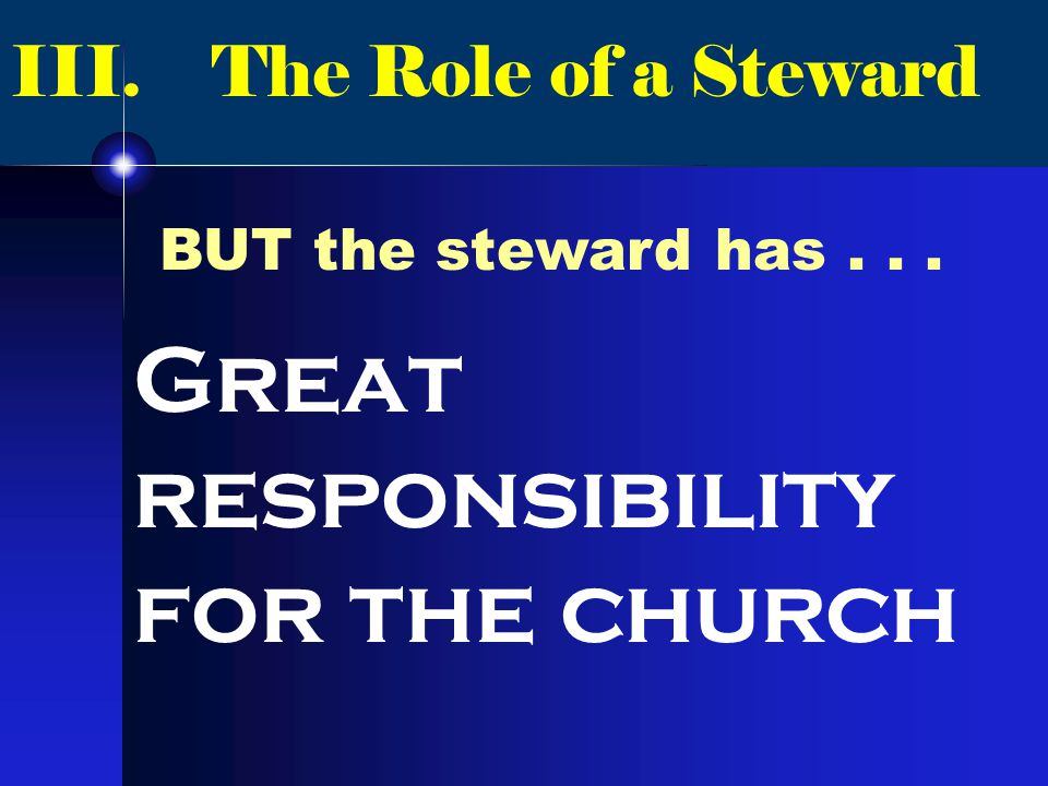 III. The Role of a Steward BUT the steward has... Great responsibility for the church