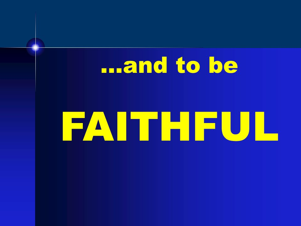 …and to be FAITHFUL