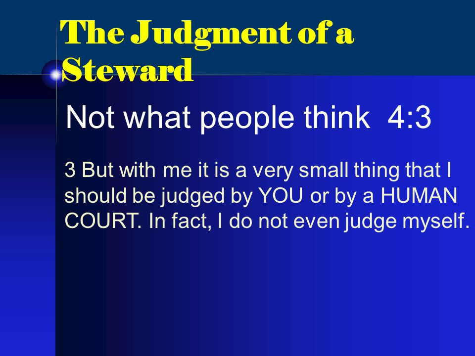 The Judgment of a Steward Not what people think 4:3 3 But with me it is a very small thing that I should be judged by YOU or by a HUMAN COURT.
