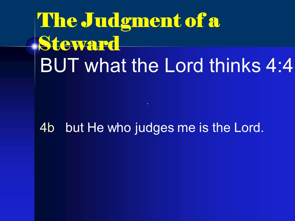 The Judgment of a Steward BUT what the Lord thinks 4:4 4b but He who judges me is the Lord..