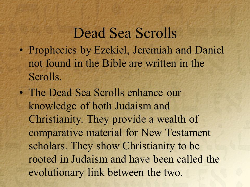 Dead Sea Scrolls Prophecies by Ezekiel, Jeremiah and Daniel not found in the Bible are written in the Scrolls.