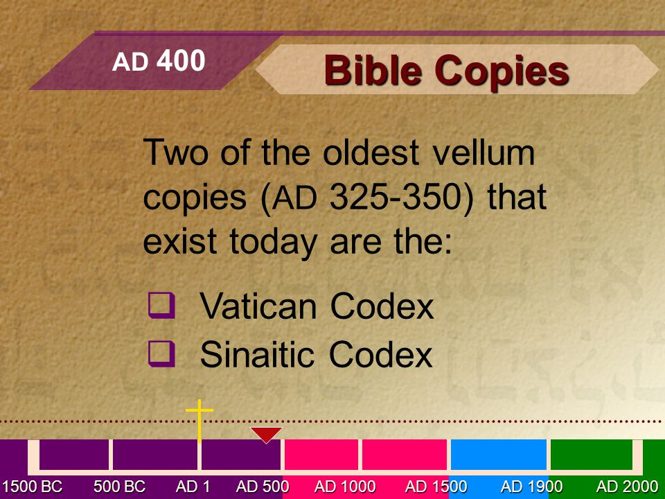 Two of the oldest vellum copies ( AD 325-350) that exist today are the:  Vatican Codex  Sinaitic Codex AD 400 1500 BC 500 BC AD 1 AD 500 AD 1000 AD 1500 AD 1900 AD 2000 Bible Copies