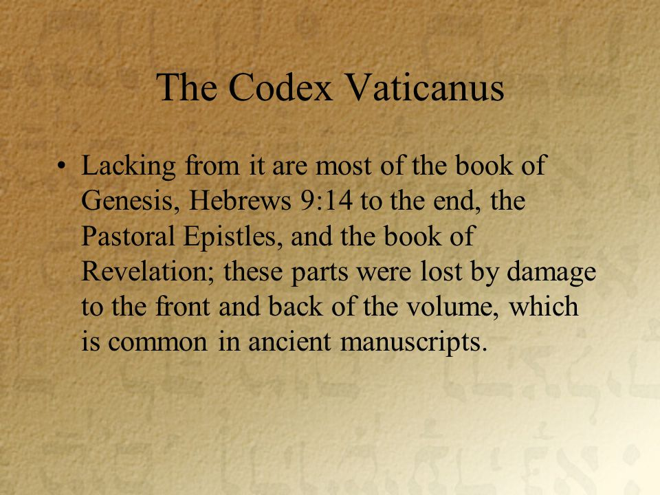 The Codex Vaticanus Lacking from it are most of the book of Genesis, Hebrews 9:14 to the end, the Pastoral Epistles, and the book of Revelation; these parts were lost by damage to the front and back of the volume, which is common in ancient manuscripts.