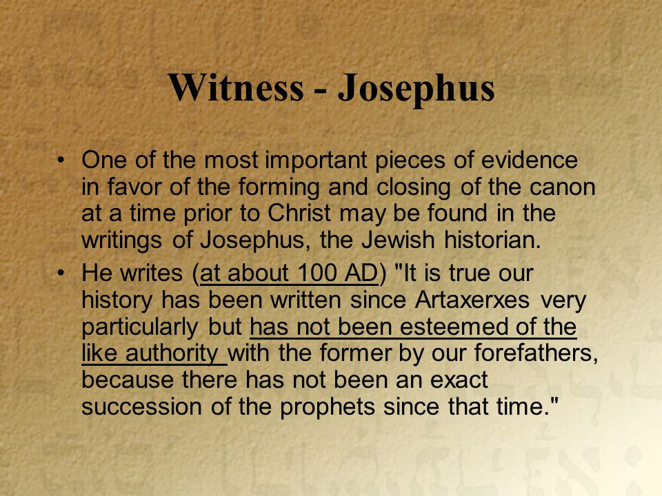 Witness - Josephus One of the most important pieces of evidence in favor of the forming and closing of the canon at a time prior to Christ may be found in the writings of Josephus, the Jewish historian.