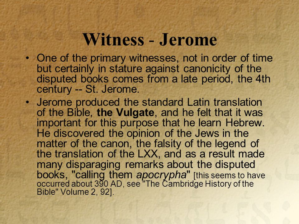 Witness - Jerome One of the primary witnesses, not in order of time but certainly in stature against canonicity of the disputed books comes from a late period, the 4th century -- St.