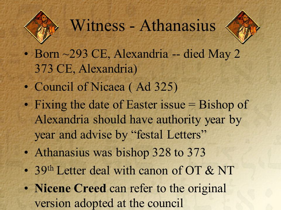 Witness - Athanasius Born ~293 CE, Alexandria -- died May 2 373 CE, Alexandria) Council of Nicaea ( Ad 325) Fixing the date of Easter issue = Bishop of Alexandria should have authority year by year and advise by festal Letters Athanasius was bishop 328 to 373 39 th Letter deal with canon of OT & NT Nicene Creed can refer to the original version adopted at the council