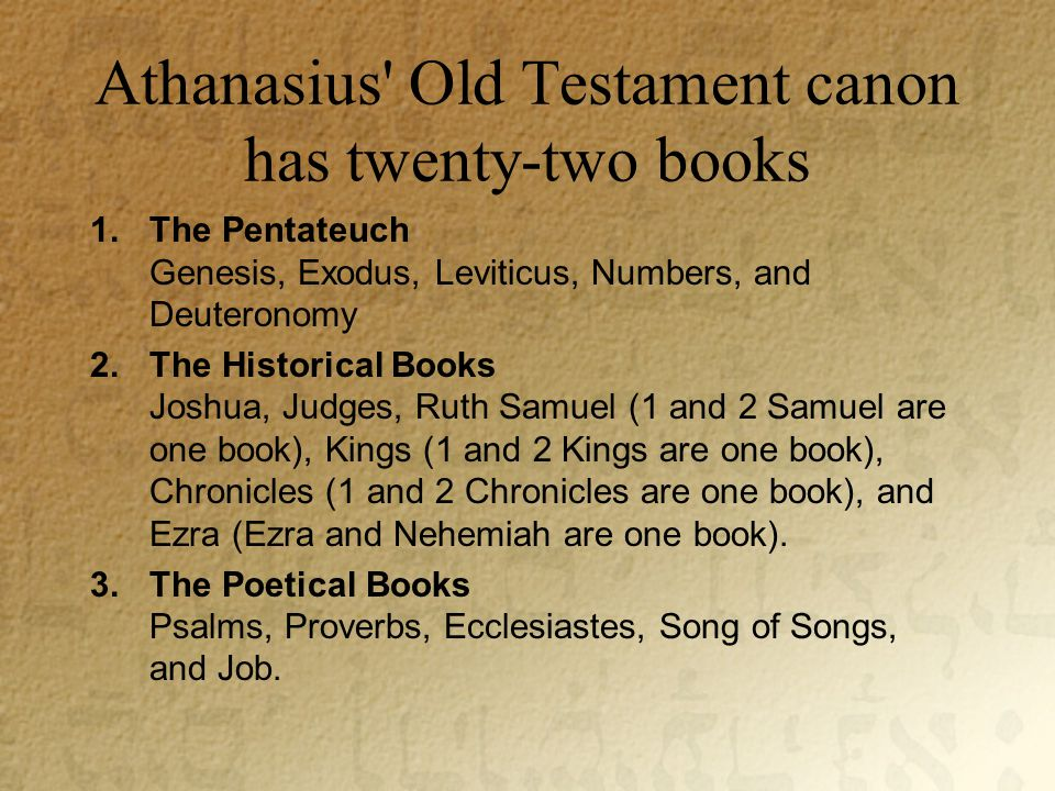 Athanasius Old Testament canon has twenty-two books 1.The Pentateuch Genesis, Exodus, Leviticus, Numbers, and Deuteronomy 2.The Historical Books Joshua, Judges, Ruth Samuel (1 and 2 Samuel are one book), Kings (1 and 2 Kings are one book), Chronicles (1 and 2 Chronicles are one book), and Ezra (Ezra and Nehemiah are one book).