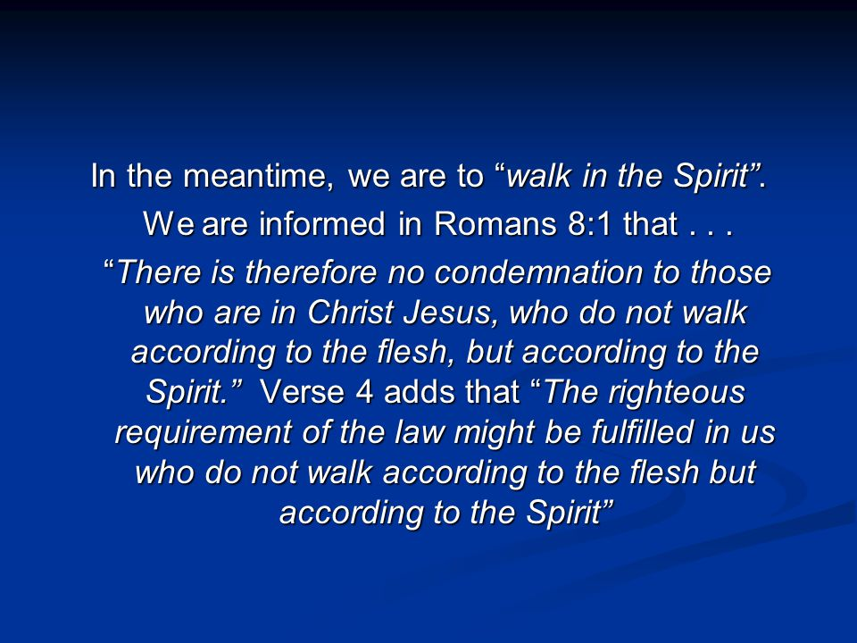 In the meantime, we are to walk in the Spirit . We are informed in Romans 8:1 that...