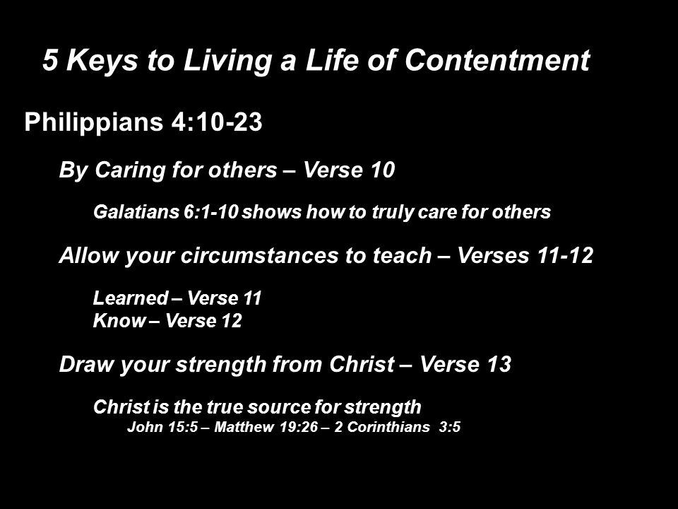 5 Keys to Living a Life of Contentment Philippians 4:10-23 By Caring for others – Verse 10 Galatians 6:1-10 shows how to truly care for others Allow your circumstances to teach – Verses 11-12 Learned – Verse 11 Know – Verse 12 Draw your strength from Christ – Verse 13 Christ is the true source for strength John 15:5 – Matthew 19:26 – 2 Corinthians 3:5